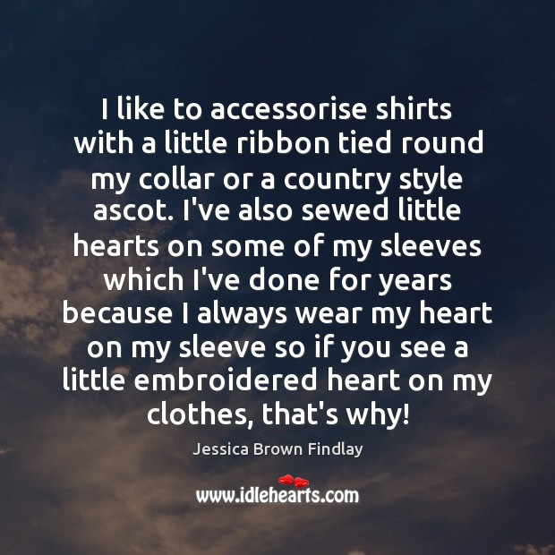 I like to accessorise shirts with a little ribbon tied round my Jessica Brown Findlay Picture Quote