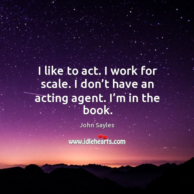 I like to act. I work for scale. I don't have an acting agent. I'm in the book. Image