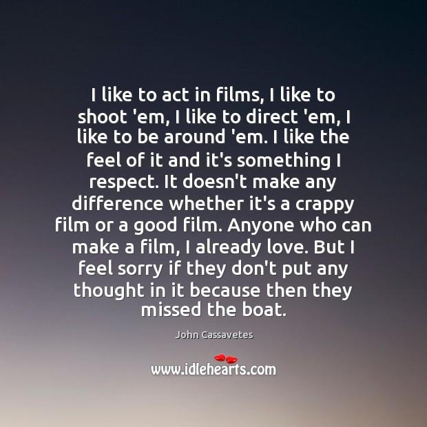 Image, I like to act in films, I like to shoot 'em, I