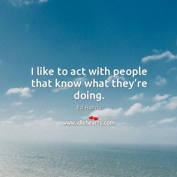 I like to act with people that know what they're doing. Image