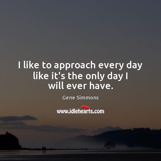 I like to approach every day like it's the only day I will ever have. Gene Simmons Picture Quote