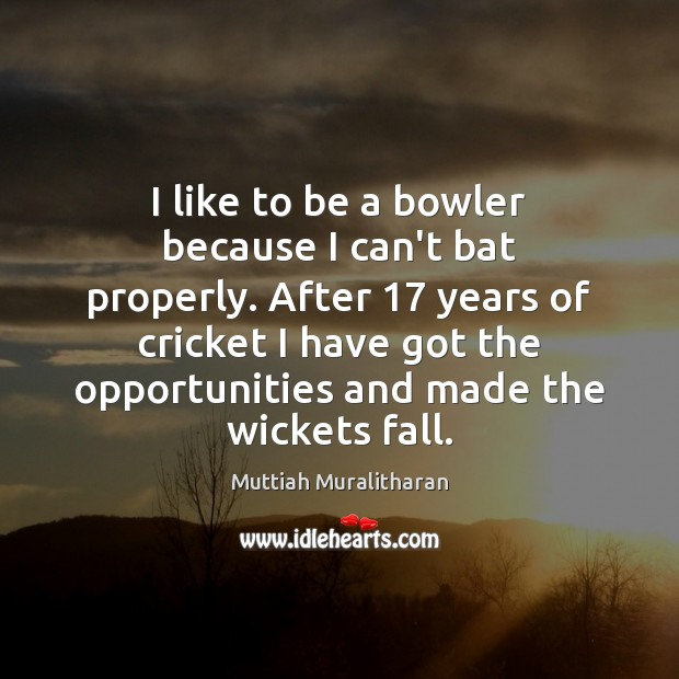 I like to be a bowler because I can't bat properly. After 17 Muttiah Muralitharan Picture Quote