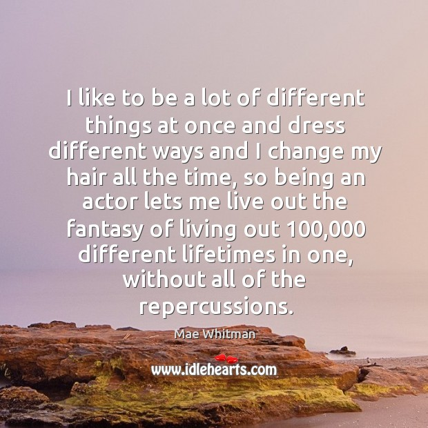 I like to be a lot of different things at once and Mae Whitman Picture Quote