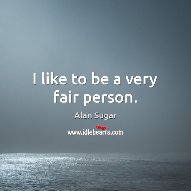 I like to be a very fair person. Alan Sugar Picture Quote