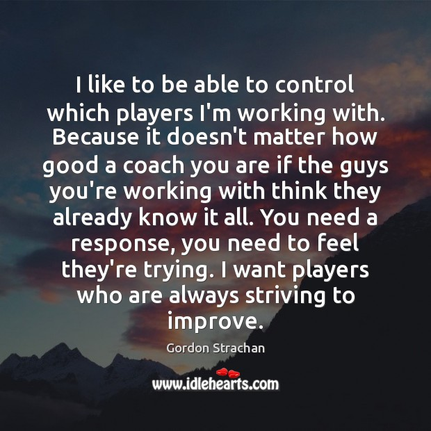 I like to be able to control which players I'm working with. Gordon Strachan Picture Quote