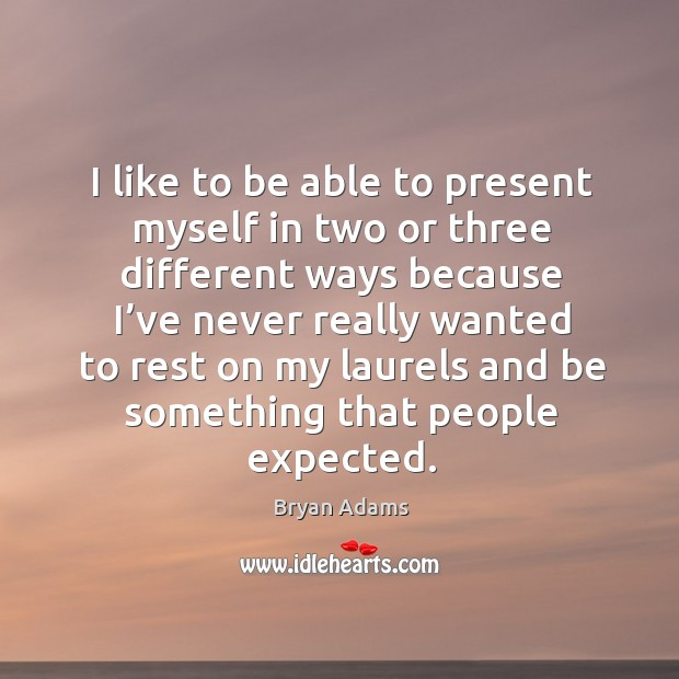 I like to be able to present myself in two or three different ways because I've never really wanted to Image