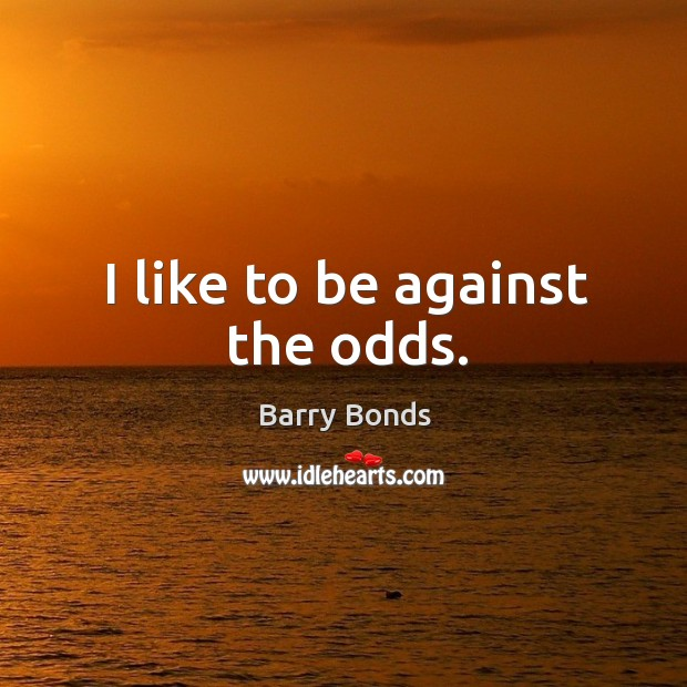 I like to be against the odds. Barry Bonds Picture Quote