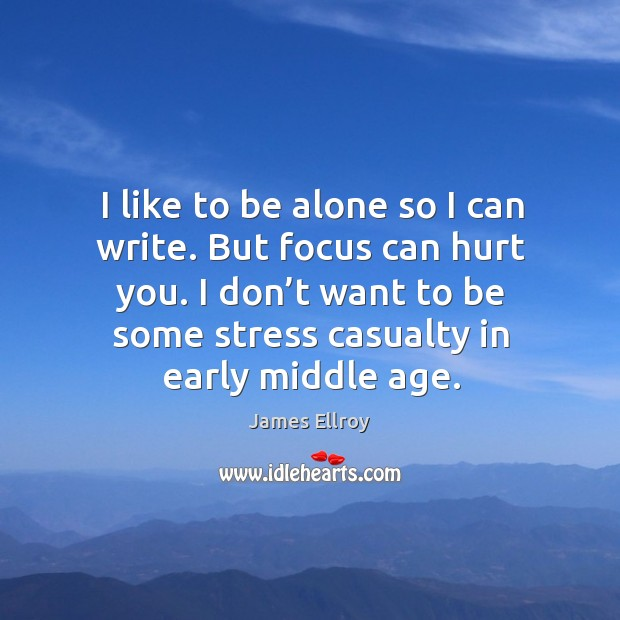 I like to be alone so I can write. But focus can hurt you. James Ellroy Picture Quote