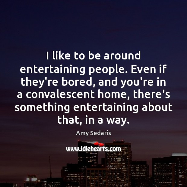 I like to be around entertaining people. Even if they're bored, and Amy Sedaris Picture Quote