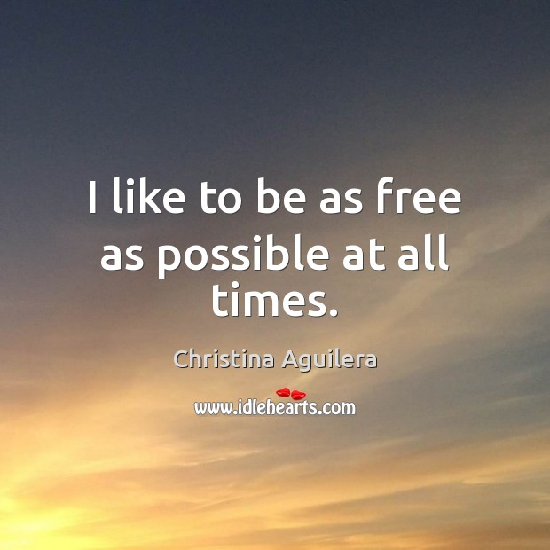 I like to be as free as possible at all times. Christina Aguilera Picture Quote