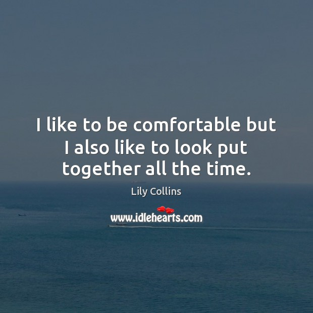 I like to be comfortable but I also like to look put together all the time. Lily Collins Picture Quote
