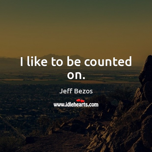 I like to be counted on. Jeff Bezos Picture Quote