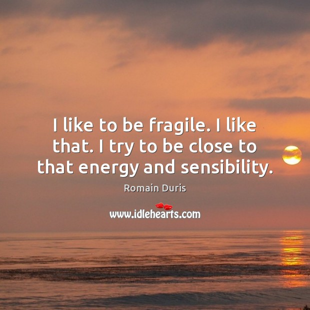 I like to be fragile. I like that. I try to be close to that energy and sensibility. Image