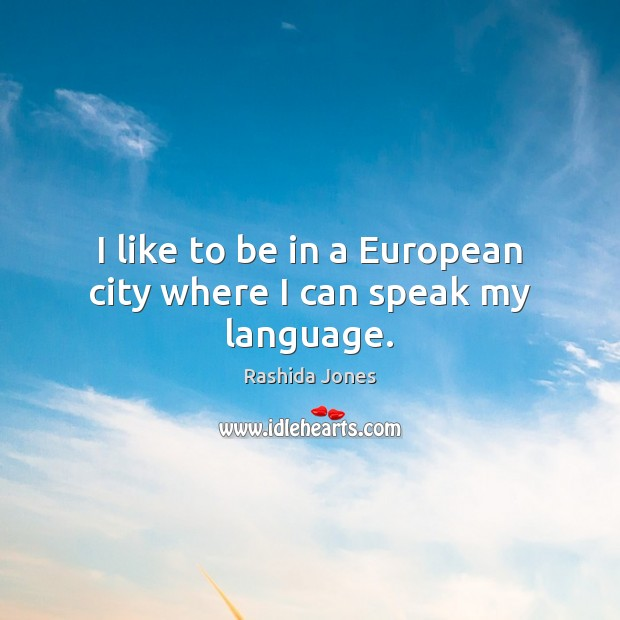 I like to be in a European city where I can speak my language. Image
