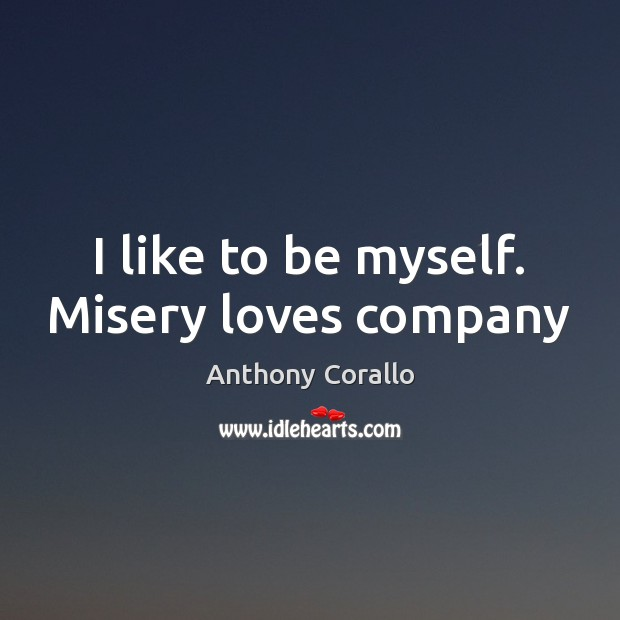 Image, I like to be myself. Misery loves company