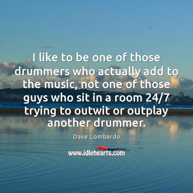 I like to be one of those drummers who actually add to Image