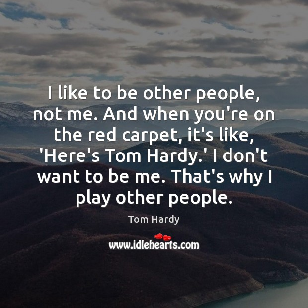 I like to be other people, not me. And when you're on Tom Hardy Picture Quote