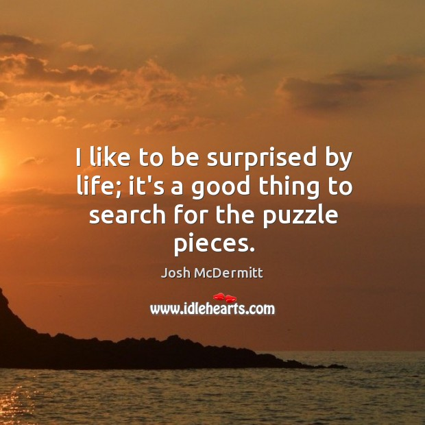 I like to be surprised by life; it's a good thing to search for the puzzle pieces. Image