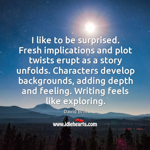 I like to be surprised. Fresh implications and plot twists erupt as a story unfolds. Image
