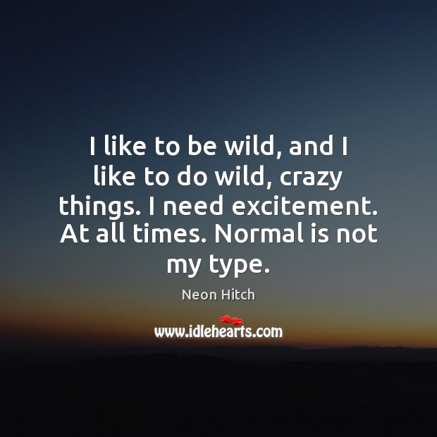 I like to be wild, and I like to do wild, crazy Neon Hitch Picture Quote