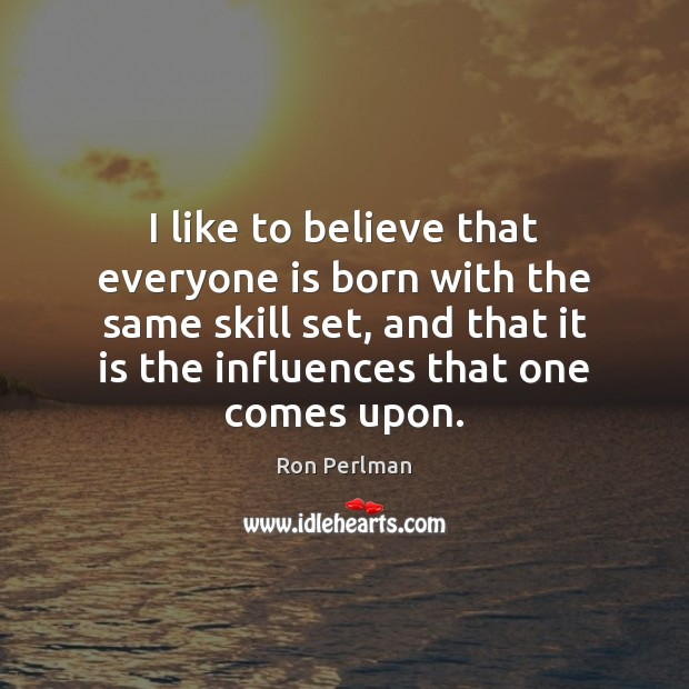Image, I like to believe that everyone is born with the same skill
