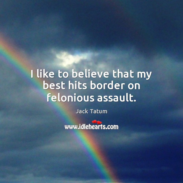 I like to believe that my best hits border on felonious assault. Image
