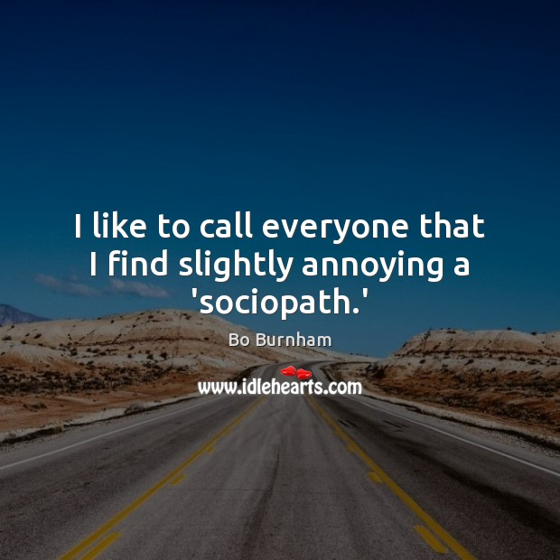 I like to call everyone that I find slightly annoying a 'sociopath.' Bo Burnham Picture Quote