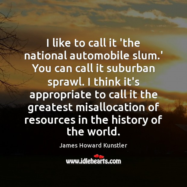 I like to call it 'the national automobile slum.' You can James Howard Kunstler Picture Quote
