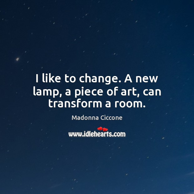 I like to change. A new lamp, a piece of art, can transform a room. Image