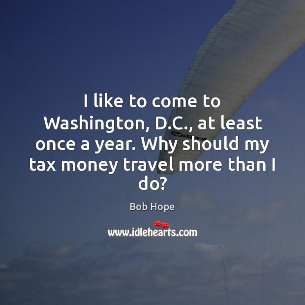 Image, I like to come to Washington, D.C., at least once a