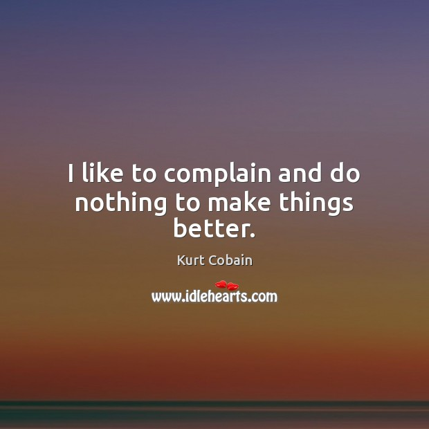 I like to complain and do nothing to make things better. Kurt Cobain Picture Quote