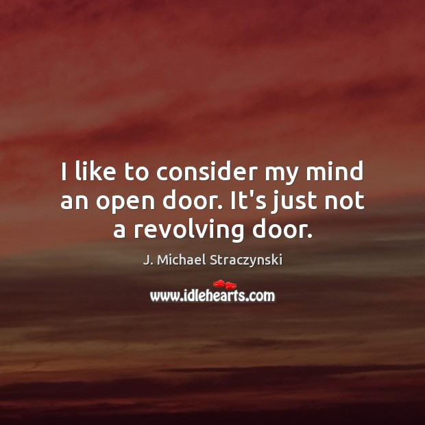 I like to consider my mind an open door. It's just not a revolving door. J. Michael Straczynski Picture Quote