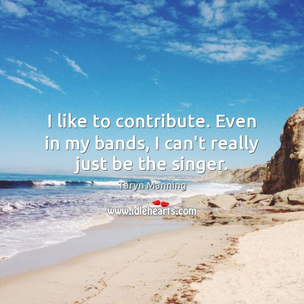 I like to contribute. Even in my bands, I can't really just be the singer. Taryn Manning Picture Quote