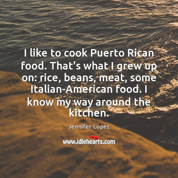 I like to cook Puerto Rican food. That's what I grew up Jennifer Lopez Picture Quote