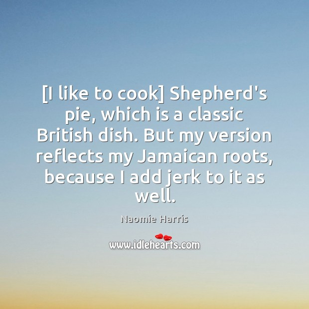 Naomie Harris Picture Quote image saying: [I like to cook] Shepherd's pie, which is a classic British dish.