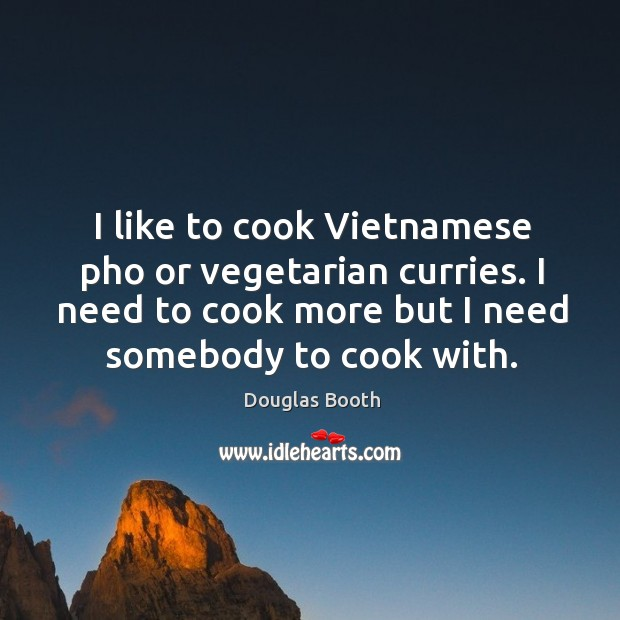 I like to cook Vietnamese pho or vegetarian curries. I need to Douglas Booth Picture Quote