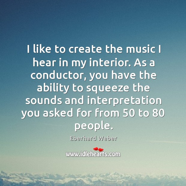 I like to create the music I hear in my interior. As a conductor, you have the ability to Image