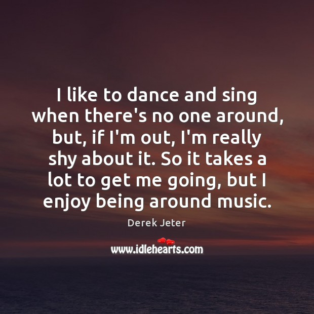 I like to dance and sing when there's no one around, but, Derek Jeter Picture Quote