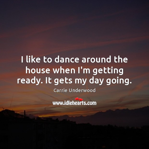 I like to dance around the house when I'm getting ready. It gets my day going. Image