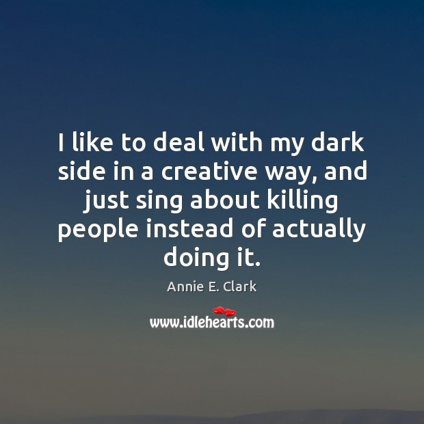 Image, I like to deal with my dark side in a creative way,