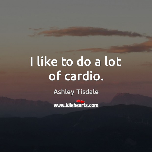 Image, I like to do a lot of cardio.