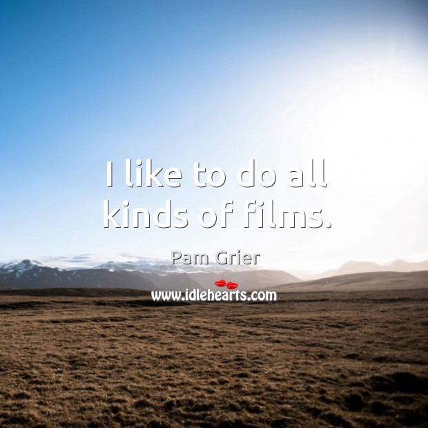 I like to do all kinds of films. Pam Grier Picture Quote