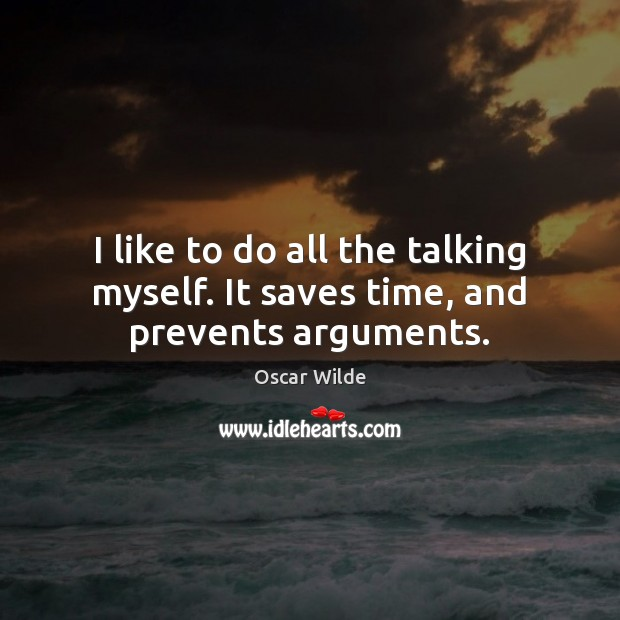 Image, I like to do all the talking myself. It saves time, and prevents arguments.