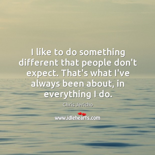 I like to do something different that people don't expect. That's what Chris Jericho Picture Quote