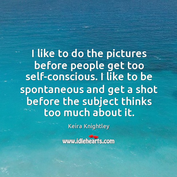 I like to do the pictures before people get too self-conscious. I Keira Knightley Picture Quote