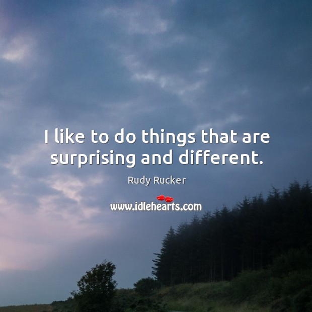 I like to do things that are surprising and different. Rudy Rucker Picture Quote