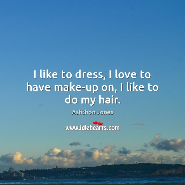 Image, I like to dress, I love to have make-up on, I like to do my hair.