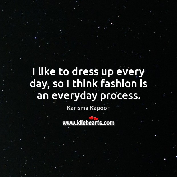 I like to dress up every day, so I think fashion is an everyday process. Fashion Quotes Image