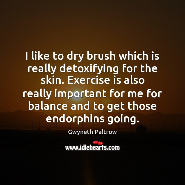 I like to dry brush which is really detoxifying for the skin. Gwyneth Paltrow Picture Quote