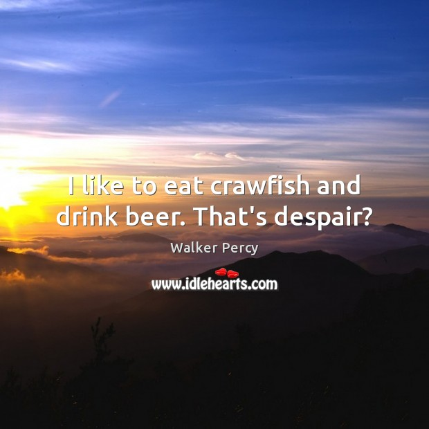 I like to eat crawfish and drink beer. That's despair? Walker Percy Picture Quote
